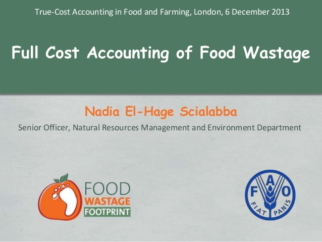 True-Cost Accounting in Food and Farming, London, 6 December 2013  Full Cost Accounting of Food Wastage Nadia El-Hage Scia...
