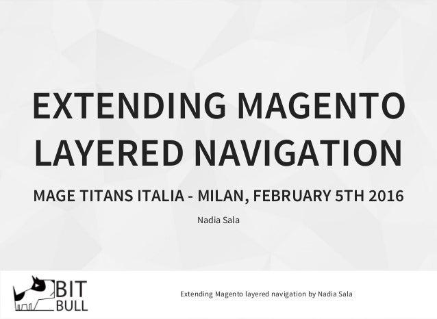 EXTENDING MAGENTO LAYERED NAVIGATION MAGE TITANS ITALIA - MILAN, FEBRUARY 5TH 2016 Nadia Sala Extending Magento layered na...