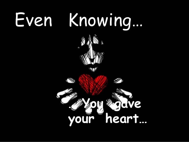Even Knowing… … You gave your heart…