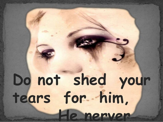 Do not shed your tears for him, He nerver