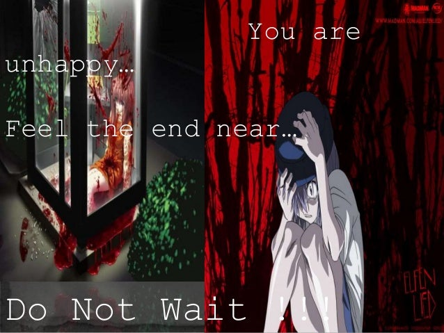 You are unhappy… Feel the end near… Do Not Wait !!!