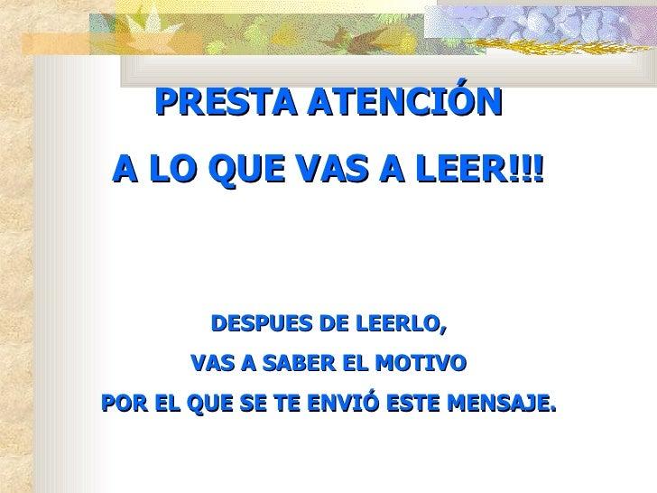 PRESTA ATENCIÓN A LO QUE VAS A LEER!!! DESPUES DE LEERLO, VAS A SABER EL MOTIVO POR EL QUE SE TE ENVIÓ ESTE MENSAJE.