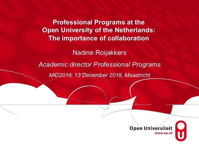 Professional Programs at the Open University of the Netherlands: The importance of collaboration Nadine Roijakkers Academi...