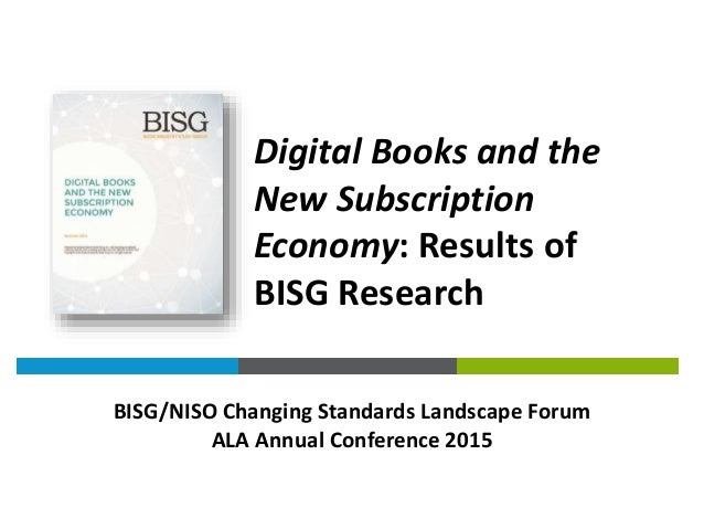 Digital Books and the New Subscription Economy: Results of BISG Research BISG/NISO Changing Standards Landscape Forum ALA ...