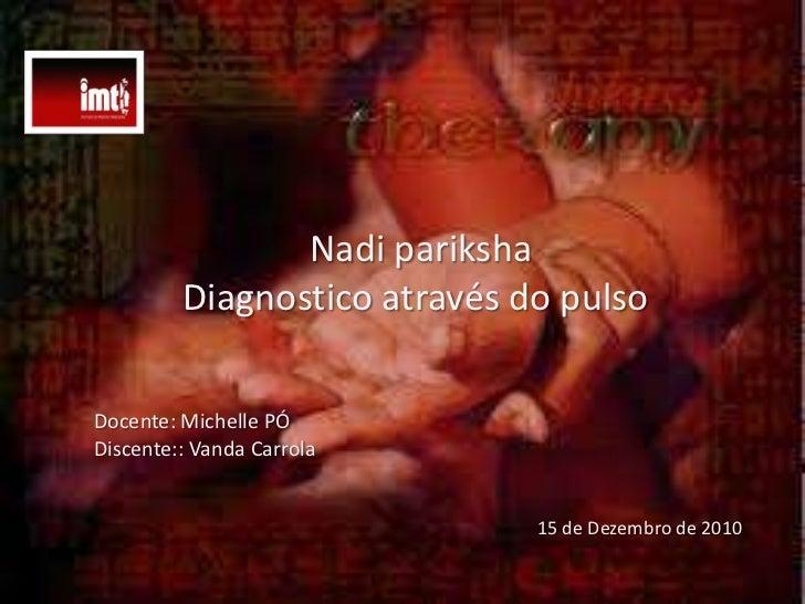 Nadipariksha<br />Diagnostico através do pulso   <br />Docente: Michelle PÓ<br />Discente:: Vanda Carrola<br />15 de Dezem...