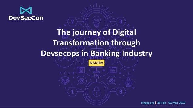 Singapore | 28 Feb - 01 Mar 2019 The journey of Digital Transformation through Devsecops in Banking Industry NADIRA