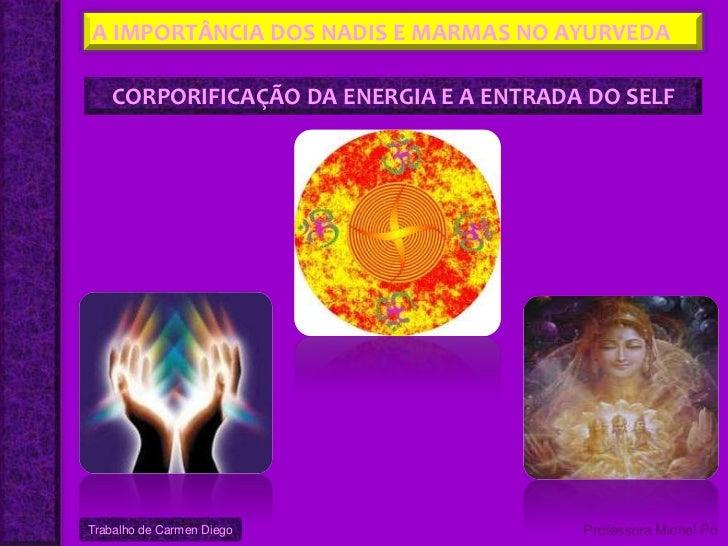 A IMPORTÂNCIA DOS NADIS E MARMAS NO AYURVEDA    CORPORIFICAÇÃO DA ENERGIA E A ENTRADA DO SELFTrabalho de Carmen Diego     ...