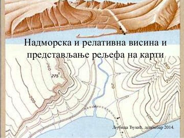 Надморска и релативна висина и  представљање рељефа на карти  Љубица Ђукић, децембар 2014.