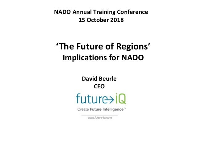 NADO Annual Training Conference 15 October 2018 'The Future of Regions' Implications for NADO David Beurle CEO