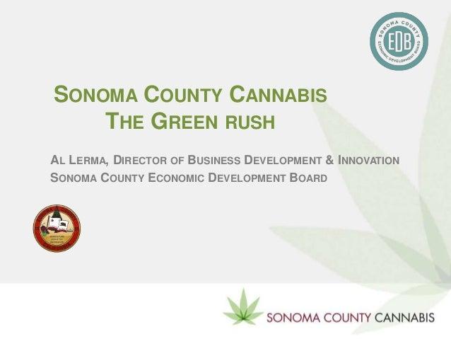 SONOMA COUNTY CANNABIS THE GREEN RUSH AL LERMA, DIRECTOR OF BUSINESS DEVELOPMENT & INNOVATION SONOMA COUNTY ECONOMIC DEVEL...