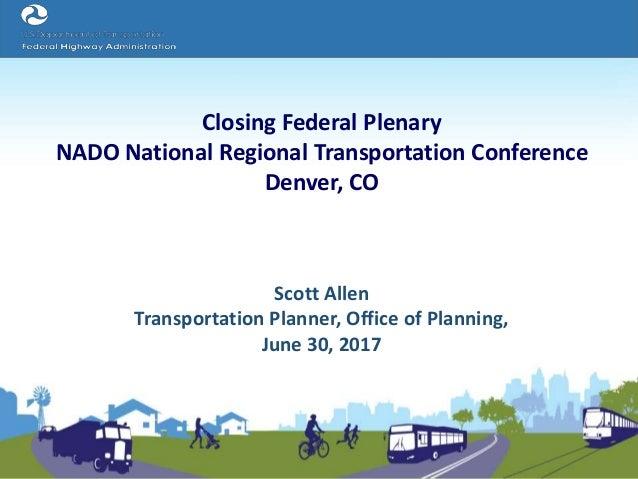 Closing Federal Plenary NADO National Regional Transportation Conference Denver, CO Scott Allen Transportation Planner, Of...