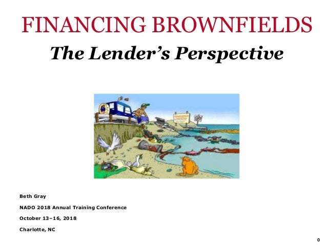 00 FINANCING BROWNFIELDS The Lender's Perspective Beth Gray NADO 2018 Annual Training Conference October 13–16, 2018 Charl...