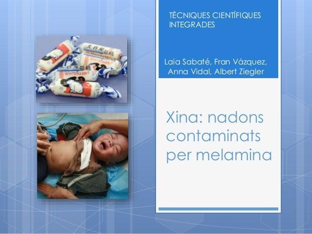 TÈCNIQUES CIENTÍFIQUES  INTEGRADES  Laia Sabaté, Fran Vázquez,  Anna Vidal, Albert Ziegler  Xina: nadons  contaminats  per...