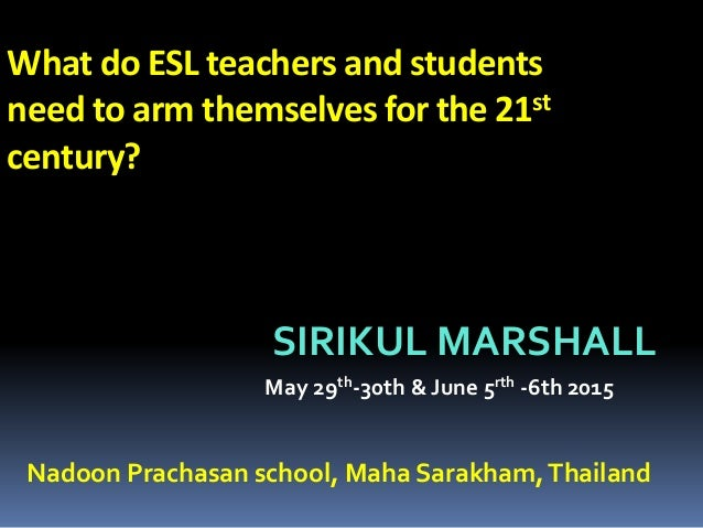 What do ESL teachers and students need to arm themselves for the 21st century? SIRIKUL MARSHALL May 29th-30th & June 5rth ...