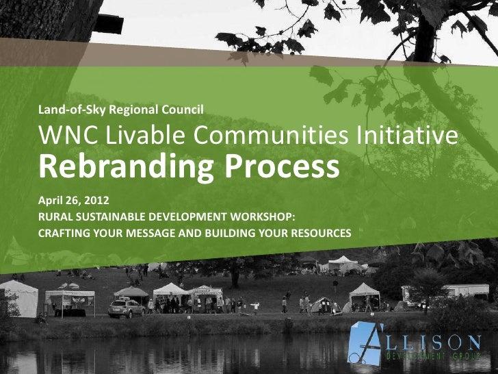 Land-of-Sky Regional CouncilWNC Livable Communities InitiativeRebranding ProcessApril 26, 2012RURAL SUSTAINABLE DEVELOPMEN...