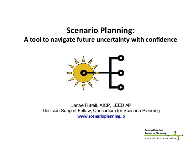 Scenario	Planning:	 A	tool	to	navigate	future	uncertainty	with	confidence	 Janae Futrell, AICP, LEED AP Decision Support Fe...