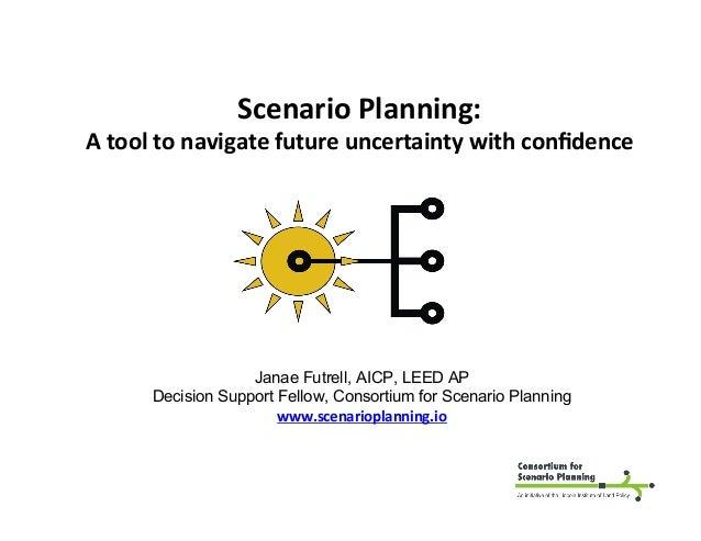 ScenarioPlanning: Atooltonavigatefutureuncertaintywithconfidence Janae Futrell, AICP, LEED AP Decision Support Fe...