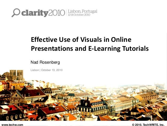 Effective Use of Visuals in Online Presentations and E-Learning Tutorials Nad Rosenberg Lisbon | October 13, 2010 www.tech...