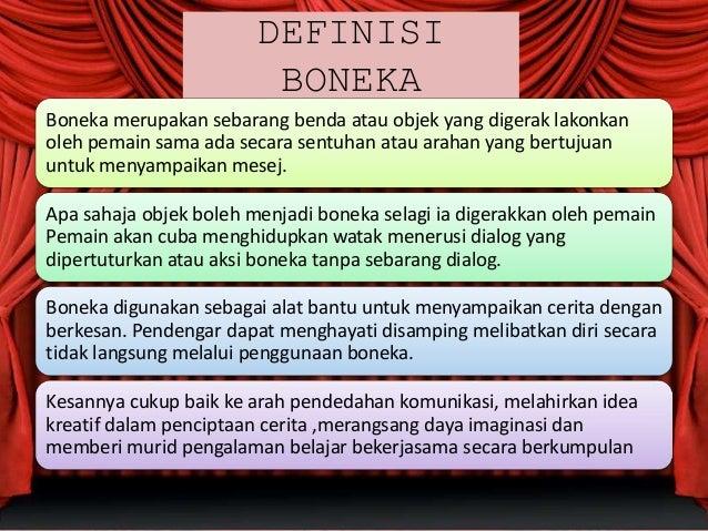 DEFINISI BONEKA Boneka merupakan sebarang benda atau objek yang digerak lakonkan oleh pemain sama ada secara sentuhan atau...