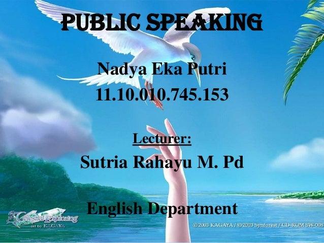 Nadya Eka Putri 11.10.010.745.153 Lecturer: Sutria Rahayu M. Pd English Department Public Speaking