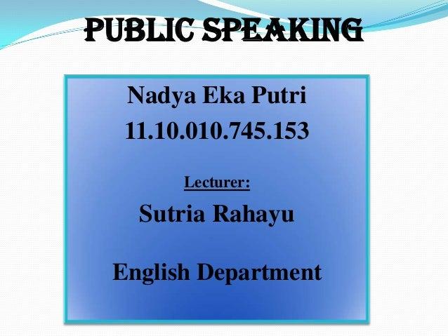 Public Speaking Nadya Eka Putri 11.10.010.745.153 Lecturer: Sutria Rahayu English Department