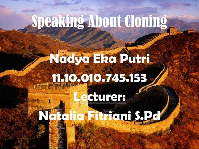 Speaking About Cloning Nadya Eka Putri 11.10.010.745.153 Lecturer: Natalia Fitriani S.Pd