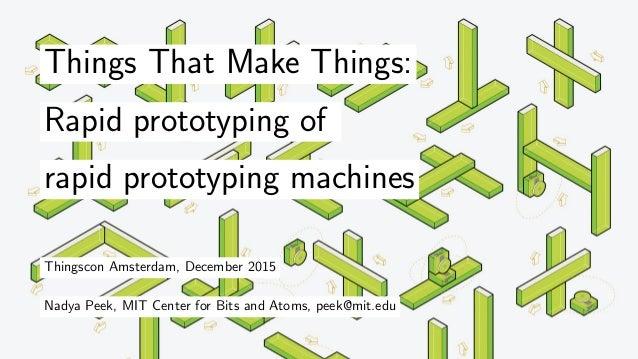 Things That Make Things: Rapid prototyping of rapid prototyping machines Thingscon Amsterdam, December 2015 Nadya Peek, MI...