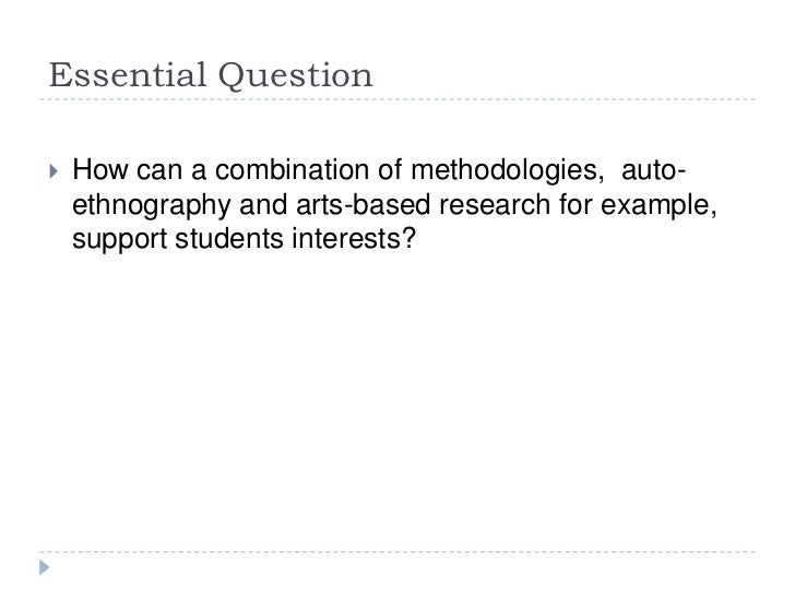 Essential Question<br />How can a combination of methodologies,  auto-ethnography and arts-based research for example, sup...