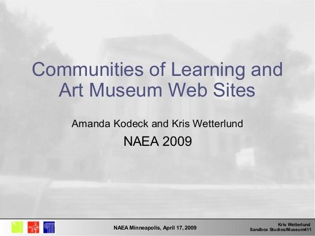 Kris Wetterlund Sandbox Studios/Museum411NAEA Minneapolis, April 17, 2009 Communities of Learning and Art Museum Web Sites...