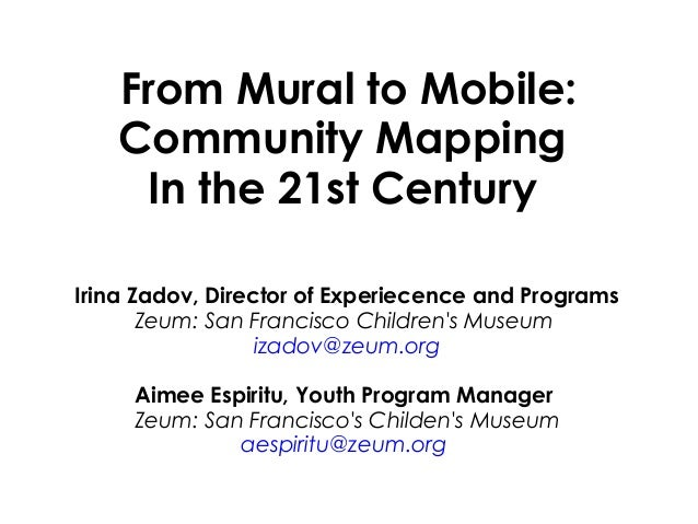 From Mural to Mobile: Community Mapping In the 21st Century Irina Zadov, Director of Experiecence and Programs Zeum: San...