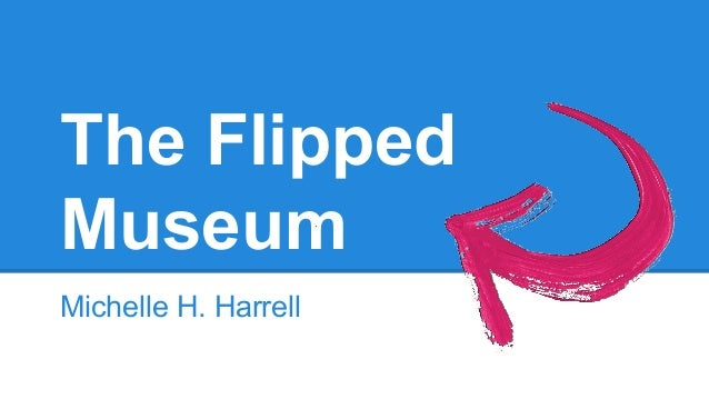 The Flipped Museum Michelle H. Harrell