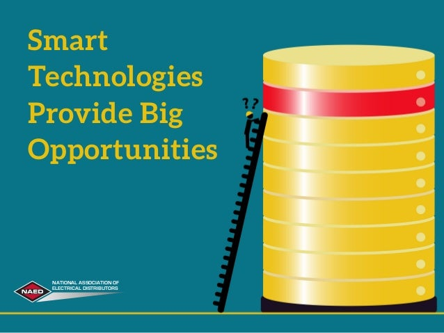 Smart Technologies Provide Big Opportunities NATIONAL ASSOCIATION OF ELECTRICAL DISTRIBUTORS