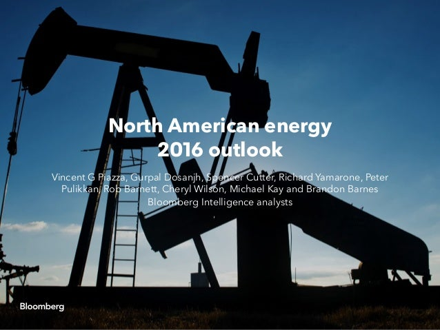 North American energy 2016 outlook Vincent G Piazza, Gurpal Dosanjh, Spencer Cutter, Richard Yamarone, Peter Pulikkan, Rob...