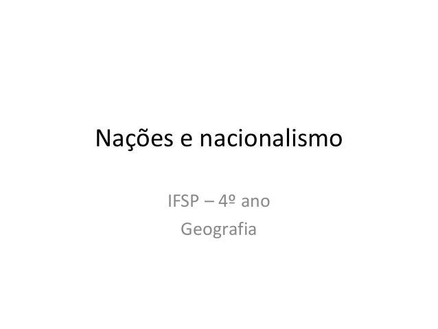 Nações e nacionalismo IFSP – 4º ano Geografia