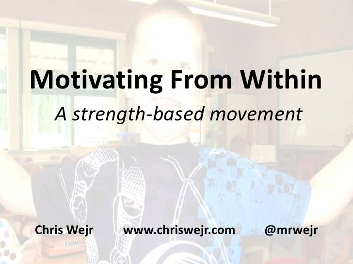 Motivating From Within   A strength-based movementChris Wejr   www.chriswejr.com   @mrwejr