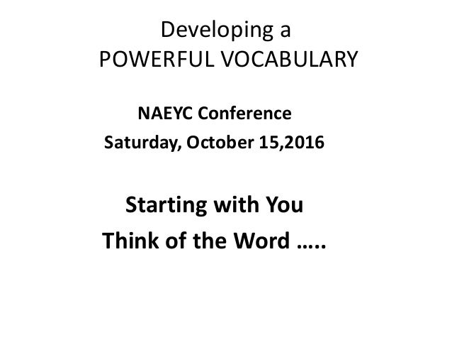 Developing a POWERFUL VOCABULARY NAEYC Conference Saturday, October 15,2016 Starting with You Think of the Word …..