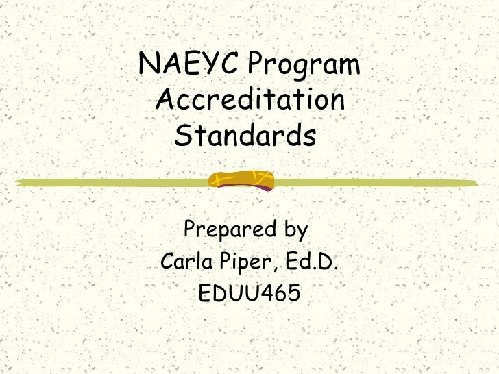 NAEYC Program Accreditation Standards  Prepared by  Carla Piper, Ed.D. EDUU465