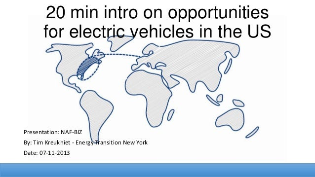 20 min intro on opportunities for electric vehicles in the US  Presentation: NAF-BIZ By: Tim Kreukniet - Energy Transition...