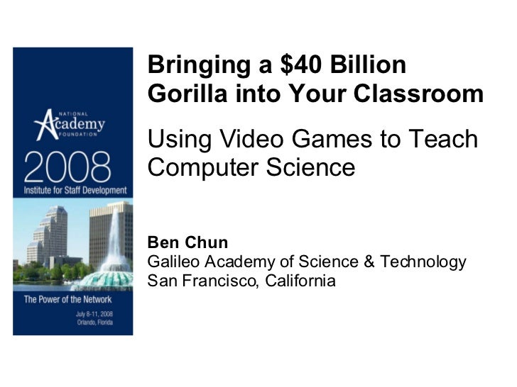 Bringing a $40 Billion Gorilla into Your Classroom Using Video Games to Teach Computer Science Ben Chun Galileo Academy of...