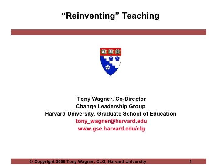 """ Reinventing"" Teaching Tony Wagner, Co-Director Change Leadership Group  Harvard University, Graduate School of Education..."