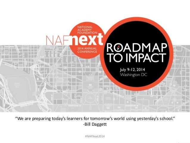"#NAFNext2014 ""We are preparing today's learners for tomorrow's world using yesterday's school."" -Bill Daggett"