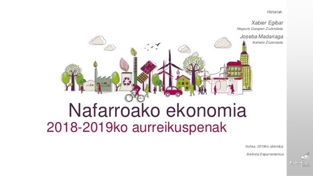 Nafarroako ekonomia 2018-2019ko aurreikuspenak Ikerketa Departamentua Iruñea, 2018ko abendua Hizlariak: Xabier Egibar Nego...