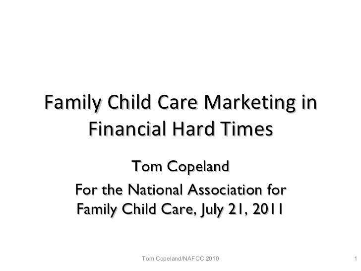 Family Child Care Marketing in Financial Hard Times Tom Copeland For the National Association for Family Child Care, July ...