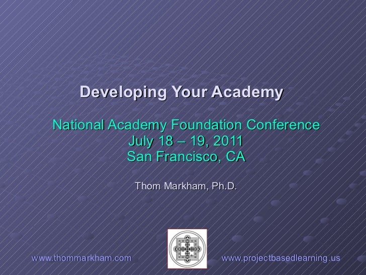 www.thommarkham.com   www.projectbasedlearning.us Developing Your Academy  National Academy Foundation Conference July 18 ...