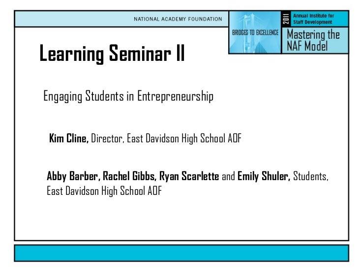 Engaging Students in Entrepreneurship  Learning Seminar II Kim Cline,  Director, East Davidson High School AOF Abby Barber...