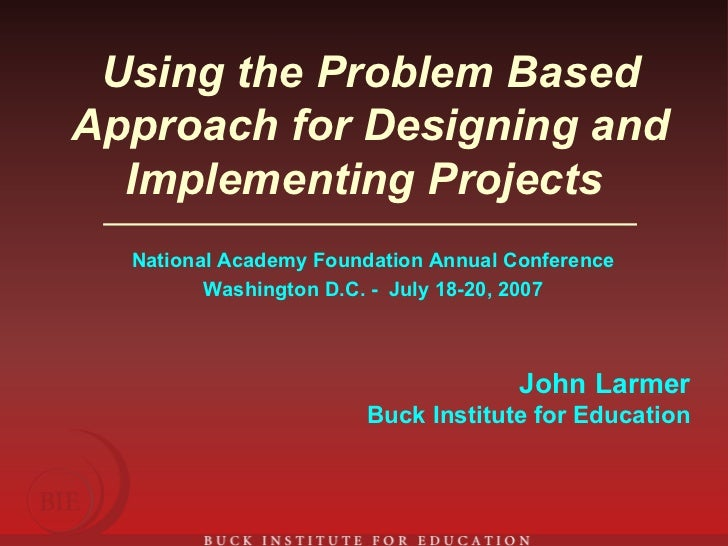 Using the Problem Based Approach for Designing and Implementing Projects   National Academy Foundation Annual Conference W...