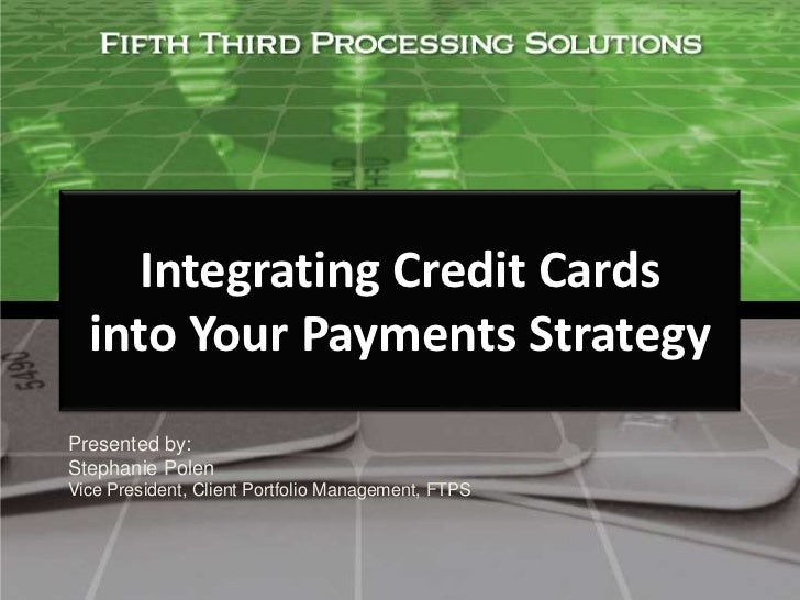 Integrating Credit Cards into Your Payments Strategy<br />Presented by:Stephanie PolenVice President, Client Portfolio Man...