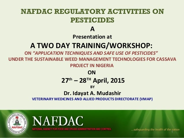 "NAFDAC REGULATORY ACTIVITIES ON PESTICIDES A Presentation at A TWO DAY TRAINING/WORKSHOP: ON ""APPLICATION TECHNIQUES AND S..."