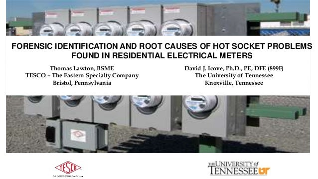 FORENSIC IDENTIFICATION AND ROOT CAUSES OF HOT SOCKET PROBLEMS FOUND IN RESIDENTIAL ELECTRICAL METERS Thomas Lawton, BSME ...