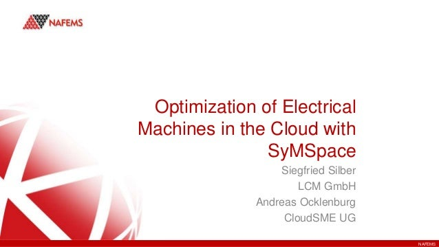 NAFEMS Optimization of Electrical Machines in the Cloud with SyMSpace Siegfried Silber LCM GmbH Andreas Ocklenburg CloudSM...